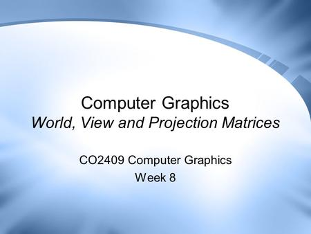 Computer Graphics World, View and Projection Matrices CO2409 Computer Graphics Week 8.