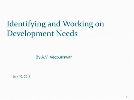 Identifying and Working on Development Needs 0 By A.V. Vedpuriswar July 10, 2011.