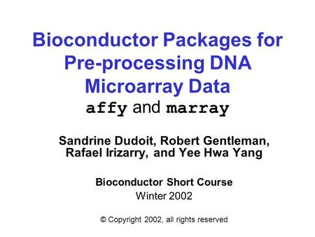 Bioconductor Packages for Pre-processing DNA Microarray Data affy and marray Sandrine Dudoit, Robert Gentleman, Rafael Irizarry, and Yee Hwa Yang Bioconductor.