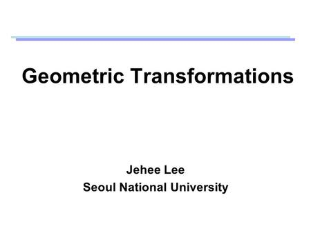 Geometric Transformations Jehee Lee Seoul National University.