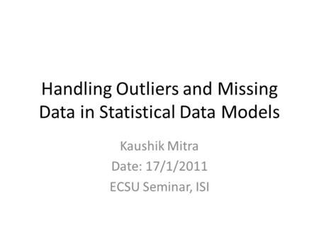 Handling Outliers and Missing Data in Statistical Data Models Kaushik Mitra Date: 17/1/2011 ECSU Seminar, ISI.