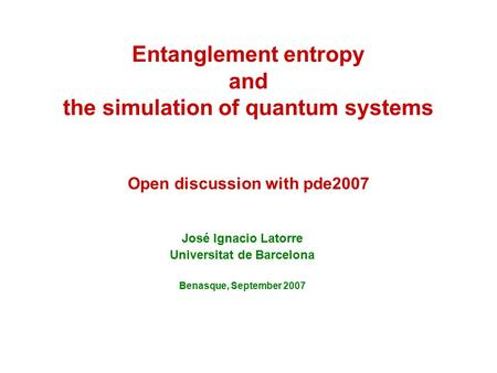 Entanglement entropy and the simulation of quantum systems Open discussion with pde2007 José Ignacio Latorre Universitat de Barcelona Benasque, September.