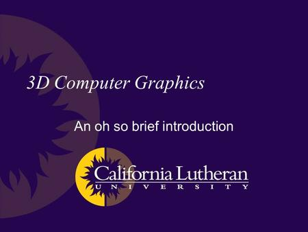 3D Computer Graphics An oh so brief introduction.