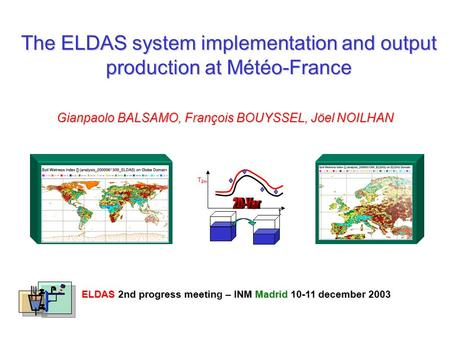 The ELDAS system implementation and output production at Météo-France Gianpaolo BALSAMO, François BOUYSSEL, Jöel NOILHAN ELDAS 2nd progress meetin – INM.