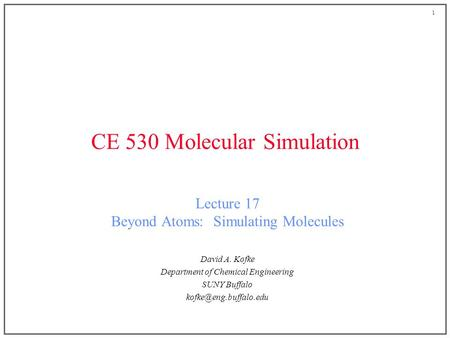 1 CE 530 Molecular Simulation Lecture 17 Beyond Atoms: Simulating Molecules David A. Kofke Department of Chemical Engineering SUNY Buffalo