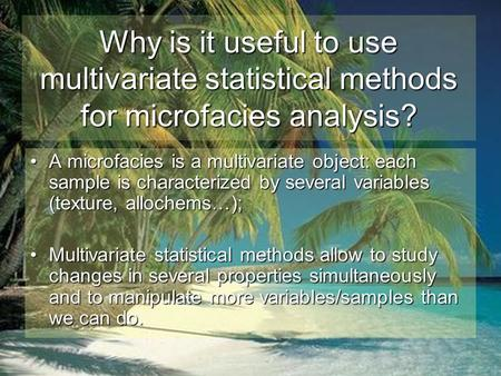 Why is it useful to use multivariate statistical methods for microfacies analysis? A microfacies is a multivariate object: each sample is characterized.