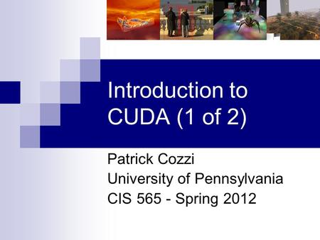 Introduction to CUDA (1 of 2) Patrick Cozzi University of Pennsylvania CIS 565 - Spring 2012.