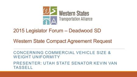 2015 Legislator Forum – Deadwood SD Western State Compact Agreement Request CONCERNING COMMERCIAL VEHICLE SIZE & WEIGHT UNIFORMITY PRESENTER: UTAH STATE.