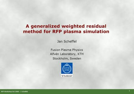 RFP Workshop Oct 2008 – J Scheffel 1 A generalized weighted residual method for RFP plasma simulation Jan Scheffel Fusion Plasma Physics Alfvén Laboratory,