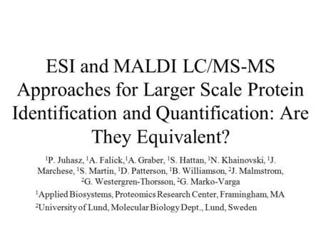 ESI and MALDI LC/MS-MS Approaches for Larger Scale Protein Identification and Quantification: Are They Equivalent? 1 P. Juhasz, 1 A. Falick, 1 A. Graber,