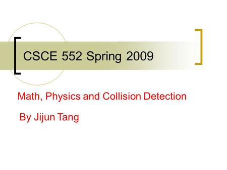 CSCE 552 Spring 2009 Math, Physics and Collision Detection By Jijun Tang.