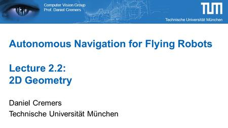 Computer Vision Group Prof. Daniel Cremers Autonomous Navigation for Flying Robots Lecture 2.2: 2D Geometry Daniel Cremers Technische Universität München.