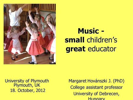 Music - small children's great educator University of Plymouth Plymouth, UK 18. October, 2012 18. October, 2012 Margaret Hovánszki J. (PhD) College assistant.
