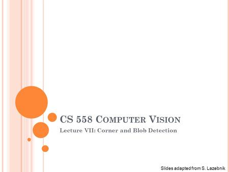 CS 558 C OMPUTER V ISION Lecture VII: Corner and Blob Detection Slides adapted from S. Lazebnik.