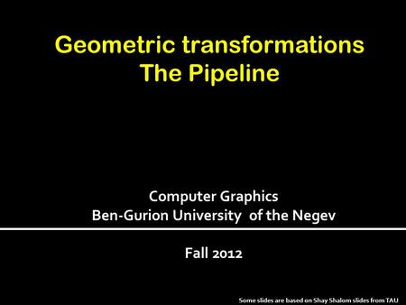 Geometric transformations The Pipeline Some slides are based on Shay Shalom slides from TAU Computer Graphics Ben-Gurion University of the Negev Fall 2012.