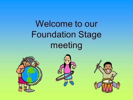 Welcome to our Foundation Stage meeting 8.50Wake up shake up! 9.00 9.05 – 9.30 Register/assembly Shared reading 9.30 – 10.20Children's choice, focus.