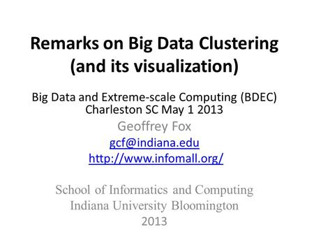 Remarks on Big Data Clustering (and its visualization) Big Data and Extreme-scale Computing (BDEC) Charleston SC May 1 2013 Geoffrey Fox