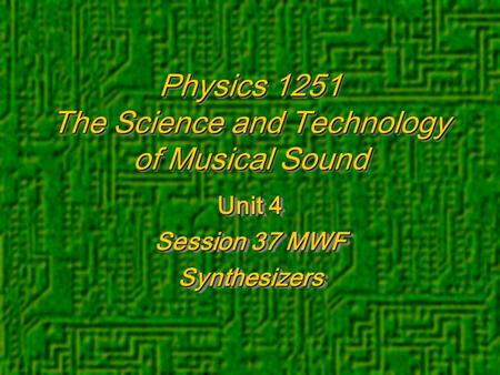 Physics 1251 The Science and Technology of Musical Sound Unit 4 Session 37 MWF Synthesizers Unit 4 Session 37 MWF Synthesizers.