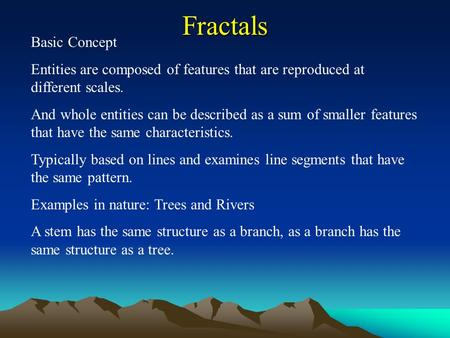 Fractals Basic Concept Entities are composed of features that are reproduced at different scales. And whole entities can be described as a sum of smaller.