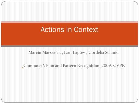 Marcin Marszałek, Ivan Laptev, Cordelia Schmid Computer Vision and Pattern Recognition, 2009. CVPR Actions in Context.