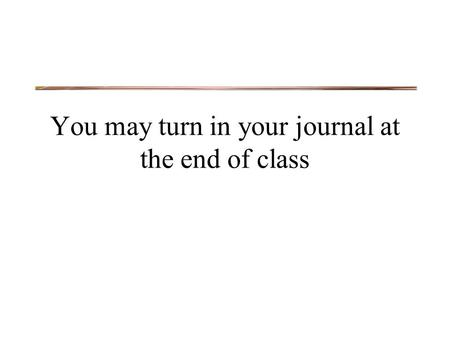 You may turn in your journal at the end of class.