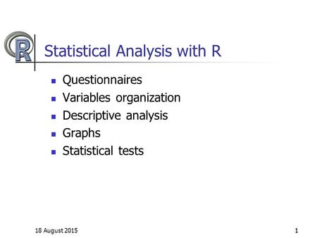 18 August 20151 Statistical Analysis with R Questionnaires Variables organization Descriptive analysis Graphs Statistical tests 1.