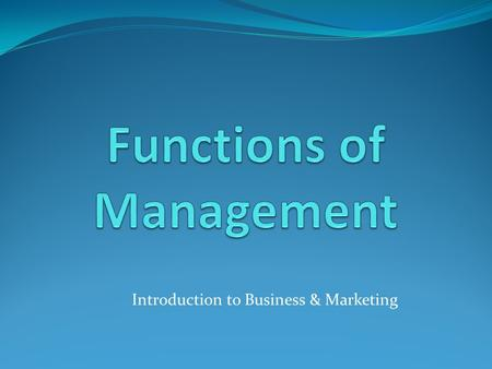 Introduction to Business & Marketing. Objectives Understand the purpose of management Describe the functions of management Identify skills needed by managers.