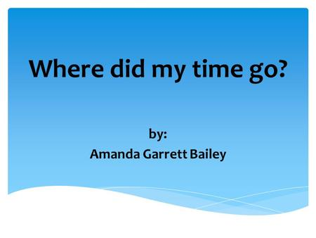 Where did my time go? by: Amanda Garrett Bailey  Make lists  Reward yourself  Concentrate on one thing  Avoid procrastination  Set deadlines Time.