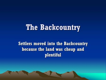 The Backcountry Settlers moved into the Backcountry because the land was cheap and plentiful.