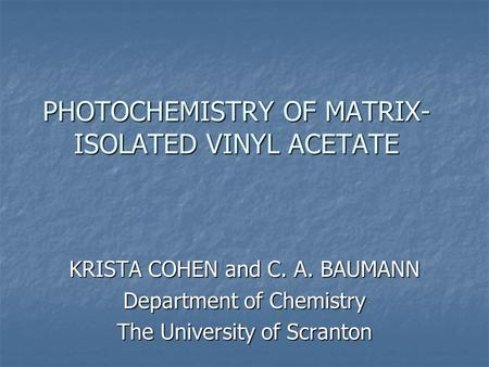 PHOTOCHEMISTRY OF MATRIX- ISOLATED VINYL ACETATE KRISTA COHEN and C. A. BAUMANN Department of Chemistry The University of Scranton.