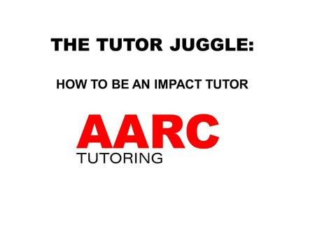THE TUTOR JUGGLE: HOW TO BE AN IMPACT TUTOR. DEFINITION OF A TUTOR You are NOT a: teacher or sage on the stage! You ARE a: friend coach mentor role model.