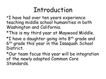 Introduction * I have had over ten years experience teaching middle school humanities in both Washington and California. *This is my third year at Maywood.