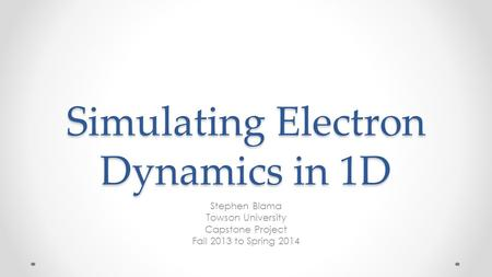 Simulating Electron Dynamics in 1D Stephen Blama Towson University Capstone Project Fall 2013 to Spring 2014.