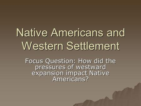 Native Americans and Western Settlement Focus Question: How did the pressures of westward expansion impact Native Americans?