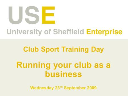 Club Sport Training Day Running your club as a business Wednesday 23 rd September 2009.