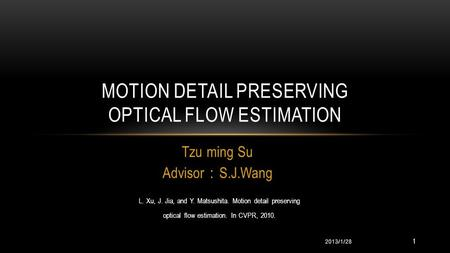 Tzu ming Su Advisor : S.J.Wang MOTION DETAIL PRESERVING OPTICAL FLOW ESTIMATION 2013/1/28 L. Xu, J. Jia, and Y. Matsushita. Motion detail preserving optical.