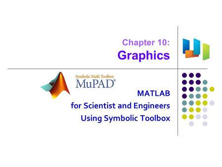 Chapter 10: Graphics MATLAB for Scientist and Engineers Using Symbolic Toolbox.