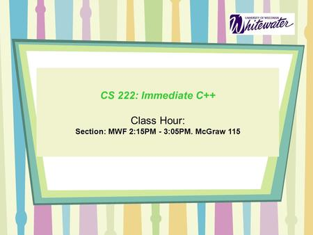 CS 222: Immediate C++ Class Hour: Section: MWF 2:15PM - 3:05PM. McGraw 115.