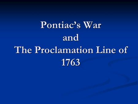 Pontiac's War and The Proclamation Line of 1763. French are out of the Ohio Valley With the French out of North America, many colonists headed west to.