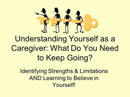 Understanding Yourself as a Caregiver: What Do You Need to Keep Going? Identifying Strengths & Limitations AND Learning to Believe in Yourself!