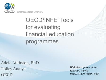 OECD/INFE Tools for evaluating financial education programmes Adele Atkinson, PhD Policy Analyst OECD With the support of the Russian/World Bank/OECD Trust.