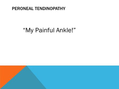 "PERONEAL TENDINOPATHY ""My Painful Ankle!"". PERONEAL TENDONS: CONNECT MUSCLES TO BONES Common cause of ""outside"" ankle pain Usually result of overuse Slow."