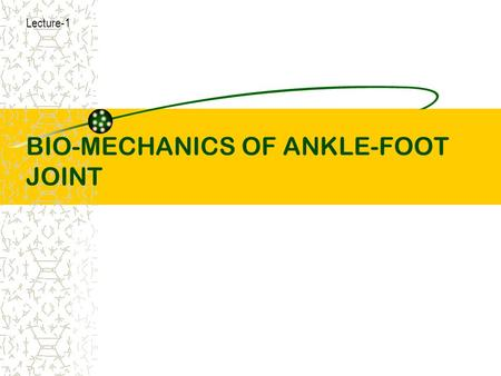 BIO-MECHANICS OF ANKLE-FOOT JOINT Lecture-1. objectives An over view of Foot Ankle joint general consideration Proximal joint surface of ankle joint Distal.