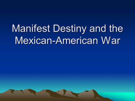 Manifest Destiny and the Mexican-American War. Manifest Destiny Sense of mission or national destiny. Believed US had mission to extend boundaries of.
