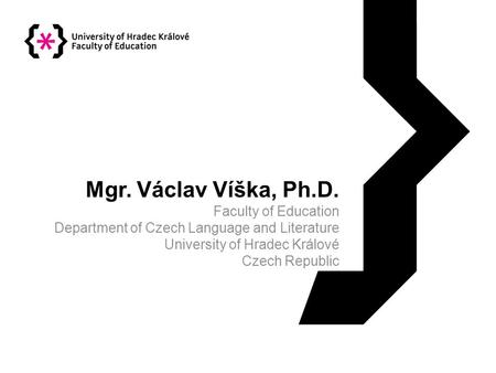 Mgr. Václav Víška, Ph.D. Faculty of Education Department of Czech Language and Literature University of Hradec Králové Czech Republic.