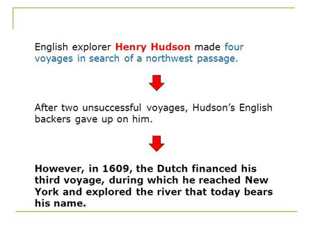 English explorer Henry Hudson made four voyages in search of a northwest passage. After two unsuccessful voyages, Hudson's English backers gave up on him.