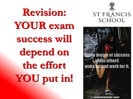 Revision: YOUR exam success will depend on the effort YOU put in!