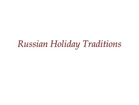 Russian Holiday Traditions. Important Dates 1-2 January – New Years Day 7 January – Orthodox Christmas 8 March – International Women's Day Aprill -- Maslenitsa.
