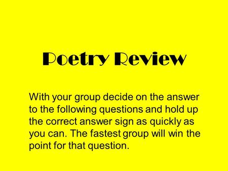 Poetry Review With your group decide on the answer to the following questions and hold up the correct answer sign as quickly as you can. The fastest group.