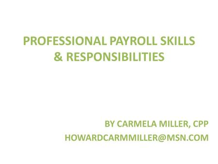PROFESSIONAL PAYROLL SKILLS & RESPONSIBILITIES BY CARMELA MILLER, CPP
